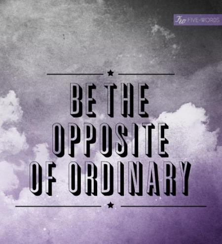 be the opposite of ordinary